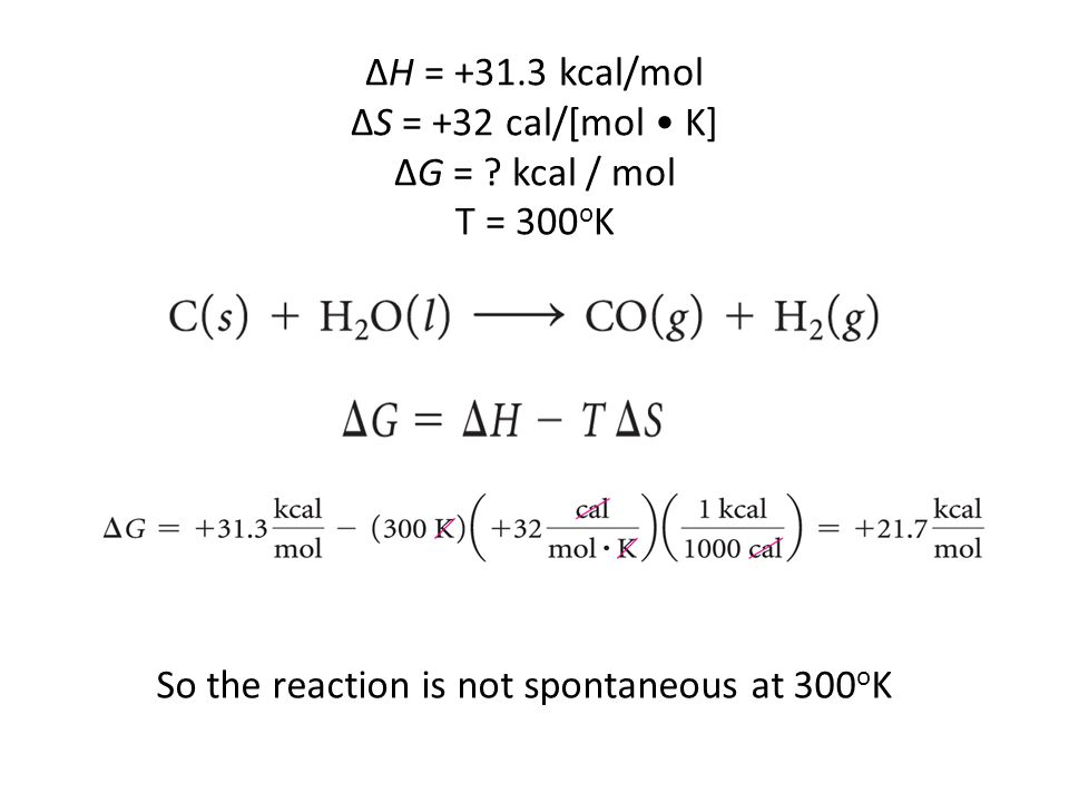 ΔH = +31.3 kcal/mol ΔS = +32 cal/[mol • K] ΔG = kcal / mol T = 300oK